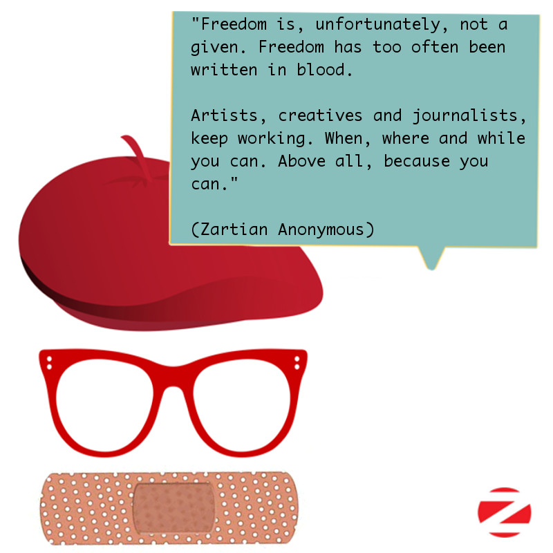 """Freedom is not a given. It has been conquered. People fought for it. Freedom too often has been written in blood.  So artists, creatives and journalists, keep working. When, where, and while you can. Above all, because you can."" (By a Zartian Anonymous)"
