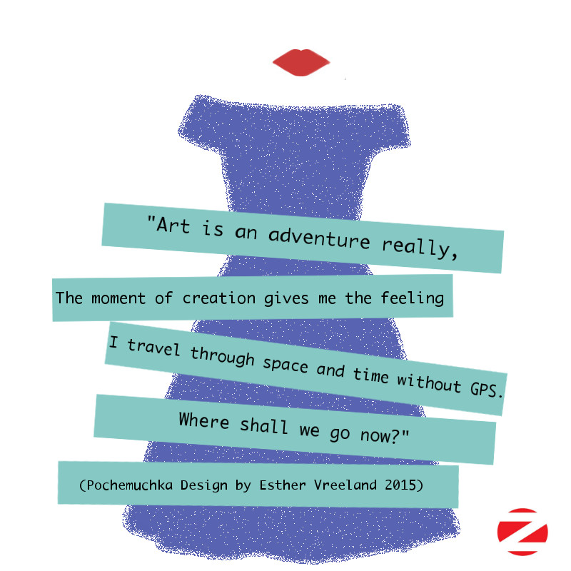"""Art is an adventure really. The moment of creation gives me the feeling I am traveling through time and space without GPS. Where shall we go now?"" (E.Vreeland aka Pochemuchka Design 2015)"